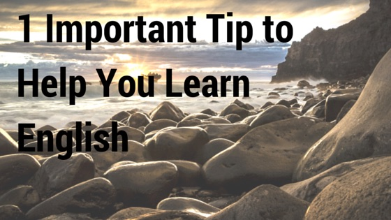 1 Important Tip To Help You Learn English